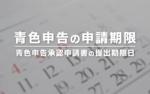 いつまで?青色申告の申請期限【承認申請書の提出期限日】