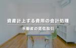 資産計上する費用の会計処理【不動産の賃借取引】