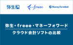 弥生・freee・マネーフォワード – 人気のクラウド会計ソフトを徹底比較!