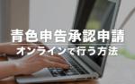 青色申告承認申請をオンラインで行う方法