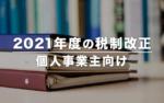2021年度(令和3年度)の税制改正 – 個人事業主向けの要点