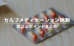 セルフメディケーション税制の改正 – 手続きの簡素化・対象医薬品の見直し