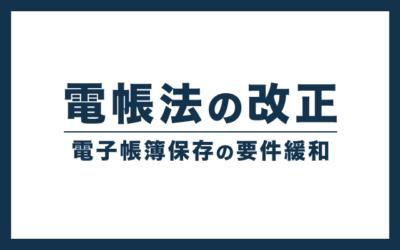 電子帳簿保存法の改正点まとめ【2022年1月から適用】