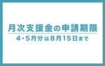 【月次支援金】4・5月分の申請期限は「8月15日」まで!